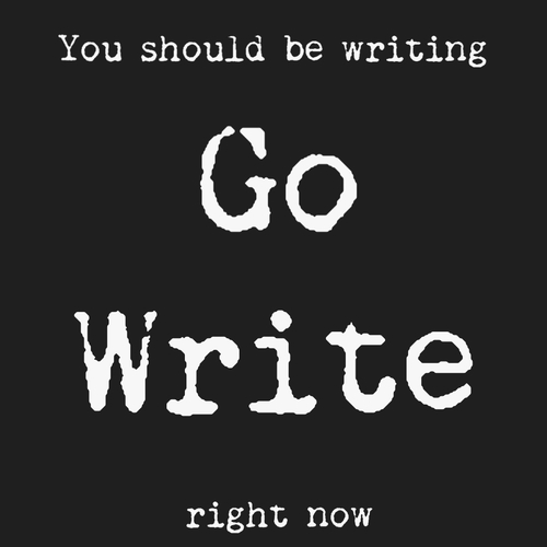 You Should Be Writing - Go write now